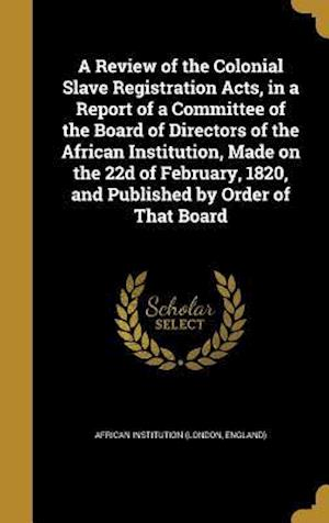 Bog, hardback A   Review of the Colonial Slave Registration Acts, in a Report of a Committee of the Board of Directors of the African Institution, Made on the 22d o