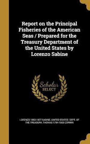 Bog, hardback Report on the Principal Fisheries of the American Seas / Prepared for the Treasury Department of the United States by Lorenzo Sabine af Lorenzo 1803-1877 Sabine, Thomas 1794-1865 Corwin