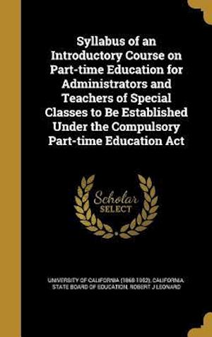 Bog, hardback Syllabus of an Introductory Course on Part-Time Education for Administrators and Teachers of Special Classes to Be Established Under the Compulsory Pa af Robert J. Leonard