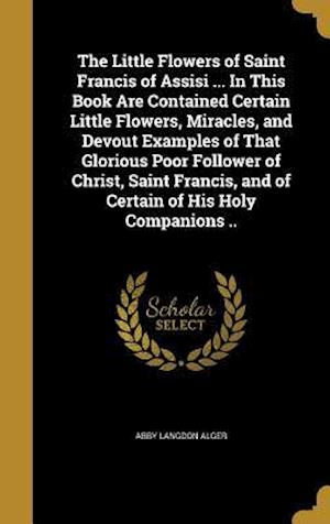Bog, hardback The Little Flowers of Saint Francis of Assisi ... in This Book Are Contained Certain Little Flowers, Miracles, and Devout Examples of That Glorious Po af Abby Langdon Alger