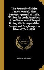 The Journals of Major James Rennell, First Surveyor-General of India, Written for the Information of the Governors of Bengal During His Surveys of the af James 1742-1830 Rennell