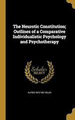 The Neurotic Constitution; Outlines of a Comparative Individualistic Psychology and Psychotherapy af Alfred 1870-1937 Adler