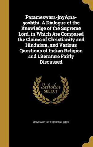 Parameswara-Jnya Na-Goshthi. a Dialogue of the Knowledge of the Supreme Lord, in Which Are Compared the Claims of Christianity and Hinduism, and Vario af Rowland 1817-1870 Williams