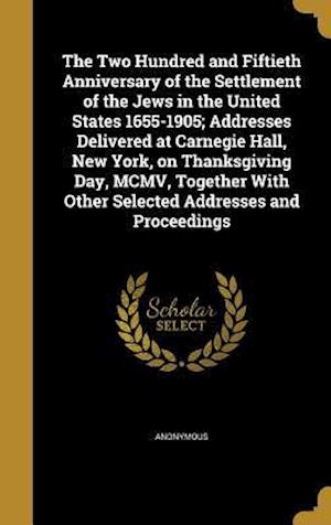 Bog, hardback The Two Hundred and Fiftieth Anniversary of the Settlement of the Jews in the United States 1655-1905; Addresses Delivered at Carnegie Hall, New York,