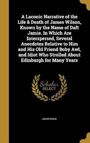 Bog, hardback A   Laconic Narrative of the Life & Death of James Wilson, Known by the Name of Daft Jamie. in Which Are Interspersed, Several Anecdotes Relative to H