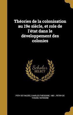 Bog, hardback Theories de La Colonisation Au 19e Siecle, Et Role de L'Etat Dans Le Developpement Des Colonies