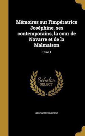 Bog, hardback Memoires Sur L'Imperatrice Josephine, Ses Contemporains, La Cour de Navarre Et de La Malmaison; Tome 1 af Georgette Ducrest