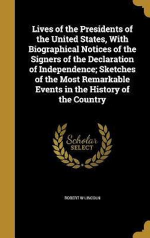 Bog, hardback Lives of the Presidents of the United States, with Biographical Notices of the Signers of the Declaration of Independence; Sketches of the Most Remark af Robert W. Lincoln