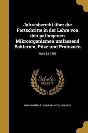 Bog, paperback Jahresbericht Uber Die Fortschritte in Der Lehre Von Den Pathogenen Mikroorganismen Umfassend Bakterien, Pilze Und Protozoen; Band 12, 1896