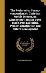 The Rosicrucian Cosmo-Conception; Or, Christian Occult Science, an Elementary Treatise Upon Man's Past Evolution, Present Constitution and Future Deve af Max 1865-1919 Heindel