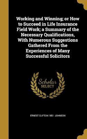Bog, hardback Working and Winning; Or How to Succeed in Life Insurance Field Work; A Summary of the Necessary Qualifications, with Numerous Suggestions Gathered fro af Ernest Clifton 1851- Johnson