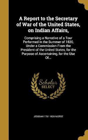 Bog, hardback A   Report to the Secretary of War of the United States, on Indian Affairs, af Jedidiah 1761-1826 Morse