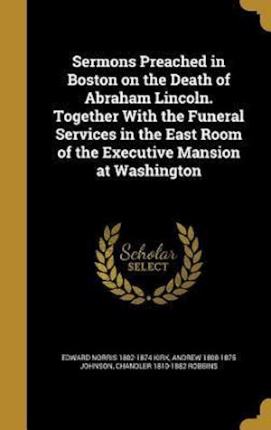 Sermons Preached in Boston on the Death of Abraham Lincoln. Together with the Funeral Services in the East Room of the Executive Mansion at Washington af Jacob Merrill 1824-1882 Manning, Edward Norris 1802-1874 Kirk