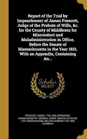 Report of the Trial by Impeachment of James Prescott, Judge of the Probate of Wills, &C. for the County of Middlesex for Misconduct and Maladministrat af Octavius 1791-1868 Pickering