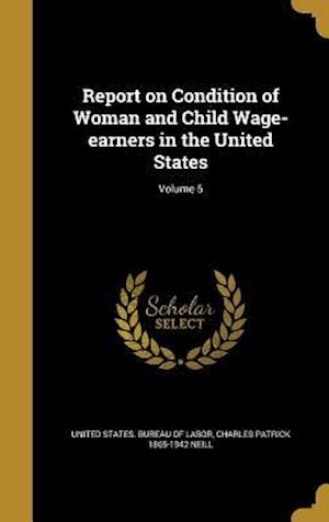 Bog, hardback Report on Condition of Woman and Child Wage-Earners in the United States; Volume 5 af Charles Patrick 1865-1942 Neill