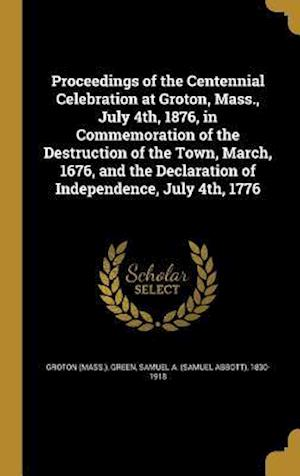 Bog, hardback Proceedings of the Centennial Celebration at Groton, Mass., July 4th, 1876, in Commemoration of the Destruction of the Town, March, 1676, and the Decl