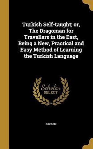 Bog, hardback Turkish Self-Taught; Or, the Dragoman for Travellers in the East, Being a New, Practical and Easy Method of Learning the Turkish Language af Abu Said