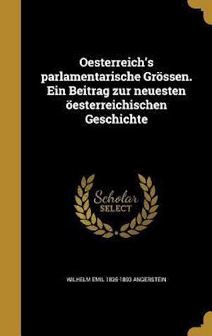 Bog, hardback Oesterreich's Parlamentarische Grossen. Ein Beitrag Zur Neuesten Oesterreichischen Geschichte af Wilhelm Emil 1835-1893 Angerstein