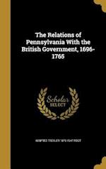 The Relations of Pennsylvania with the British Government, 1696-1765 af Winfred Trexler 1879-1947 Root