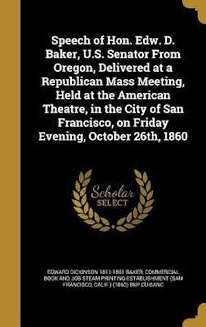 Speech of Hon. Edw. D. Baker, U.S. Senator from Oregon, Delivered at a Republican Mass Meeting, Held at the American Theatre, in the City of San Franc af Edward Dickinson 1811-1861 Baker