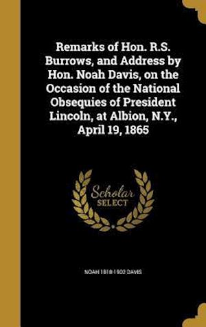 Remarks of Hon. R.S. Burrows, and Address by Hon. Noah Davis, on the Occasion of the National Obsequies of President Lincoln, at Albion, N.Y., April 1 af Noah 1818-1902 Davis