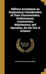 Military Aeroplanes; An Explanatory Consideration of Their Characteristics, Performances, Construction, Maintenance, and Operation, for the Use of Avi af Grover Cleveland 1888- Loening