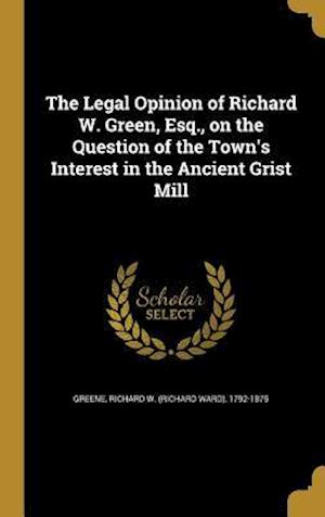 Bog, hardback The Legal Opinion of Richard W. Green, Esq., on the Question of the Town's Interest in the Ancient Grist Mill
