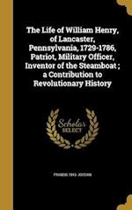 The Life of William Henry, of Lancaster, Pennsylvania, 1729-1786, Patriot, Military Officer, Inventor of the Steamboat; A Contribution to Revolutionar af Francis 1843- Jordan