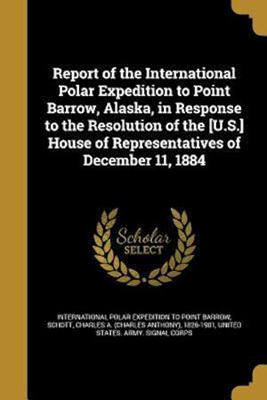 Report of the International Polar Expedition to Point Barrow, Alaska, in Response to the Resolution of the [U.S.] House of Representatives of December af Patrick Henry 1842-1911 Ray, John 1852- Murdoch