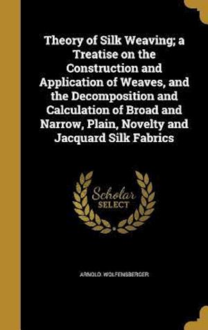 Bog, hardback Theory of Silk Weaving; A Treatise on the Construction and Application of Weaves, and the Decomposition and Calculation of Broad and Narrow, Plain, No af Arnold Wolfensberger