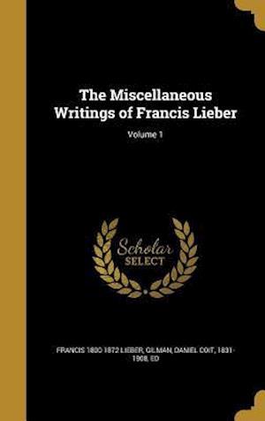Bog, hardback The Miscellaneous Writings of Francis Lieber; Volume 1 af Francis 1800-1872 Lieber