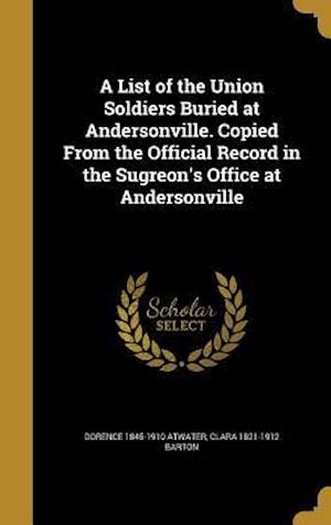 A List of the Union Soldiers Buried at Andersonville. Copied from the Official Record in the Sugreon's Office at Andersonville af Clara 1821-1912 Barton, Dorence 1845-1910 Atwater