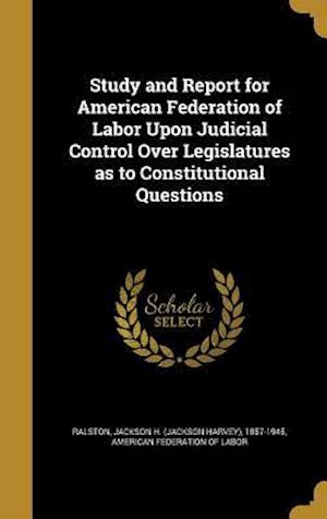 Bog, hardback Study and Report for American Federation of Labor Upon Judicial Control Over Legislatures as to Constitutional Questions