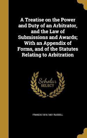 A   Treatise on the Power and Duty of an Arbitrator, and the Law of Submissions and Awards; With an Appendix of Forms, and of the Statutes Relating to af Francis 1816-1891 Russell