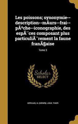 Bog, hardback Les Poissons; Synonymie--Description--Maurs--Frai--Pa Che--Iconographie, Des Especes Composant Plus Particulierement La Faune Frana Aise; Tome 3