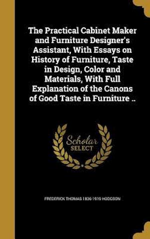 The Practical Cabinet Maker and Furniture Designer's Assistant, with Essays on History of Furniture, Taste in Design, Color and Materials, with Full E af Frederick Thomas 1836-1919 Hodgson