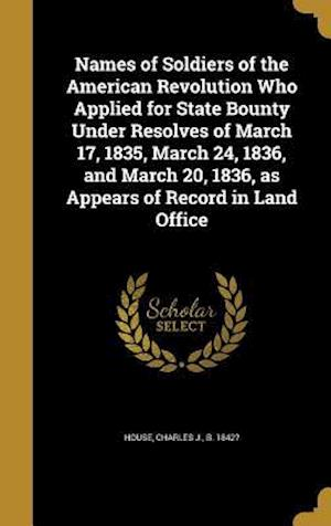 Bog, hardback Names of Soldiers of the American Revolution Who Applied for State Bounty Under Resolves of March 17, 1835, March 24, 1836, and March 20, 1836, as App