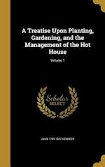 A Treatise Upon Planting, Gardening, and the Management of the Hot House; Volume 1 af John 1759-1842 Kennedy