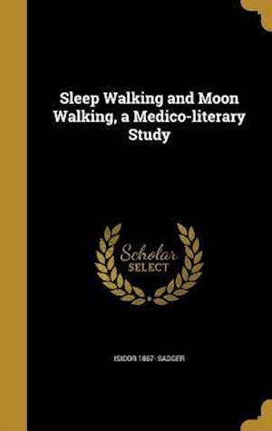 Bog, hardback Sleep Walking and Moon Walking, a Medico-Literary Study af Isidor 1867- Sadger