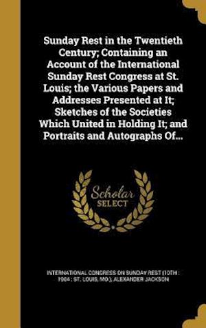 Bog, hardback Sunday Rest in the Twentieth Century; Containing an Account of the International Sunday Rest Congress at St. Louis; The Various Papers and Addresses P af Alexander Jackson