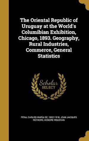 Bog, hardback The Oriental Republic of Uruguay at the World's Columibian Exhibition, Chicago, 1893. Geography, Rural Industries, Commerce, General Statistics af Jean Jacques Rethore, Honore Roustan