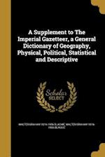 A Supplement to the Imperial Gazetteer, a General Dictionary of Geography, Physical, Political, Statistical and Descriptive af Walter Graham 1816-1906 Blackie