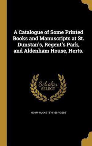 Bog, hardback A Catalogue of Some Printed Books and Manuscripts at St. Dunstan's, Regent's Park, and Aldenham House, Herts. af Henry Hucks 1819-1907 Gibbs