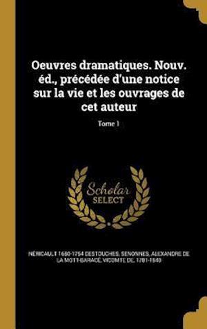 Oeuvres Dramatiques. Nouv. Ed., Precedee D'Une Notice Sur La Vie Et Les Ouvrages de CET Auteur; Tome 1 af Nericault 1680-1754 Destouches