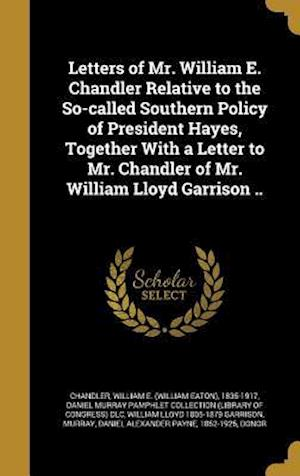 Bog, hardback Letters of Mr. William E. Chandler Relative to the So-Called Southern Policy of President Hayes, Together with a Letter to Mr. Chandler of Mr. William af William Lloyd 1805-1879 Garrison