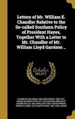 Letters of Mr. William E. Chandler Relative to the So-Called Southern Policy of President Hayes, Together with a Letter to Mr. Chandler of Mr. William af William Lloyd 1805-1879 Garrison