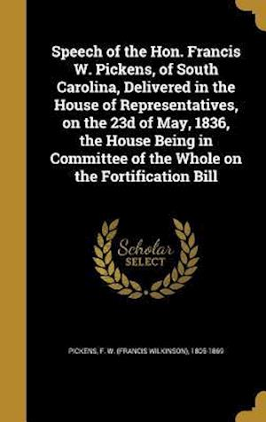 Bog, hardback Speech of the Hon. Francis W. Pickens, of South Carolina, Delivered in the House of Representatives, on the 23d of May, 1836, the House Being in Commi