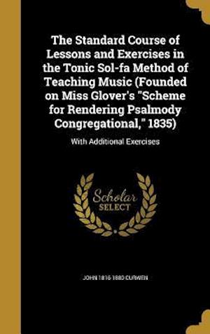 Bog, hardback The Standard Course of Lessons and Exercises in the Tonic Sol-Fa Method of Teaching Music (Founded on Miss Glover's Scheme for Rendering Psalmody Cong af John 1816-1880 Curwen