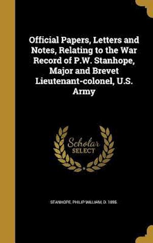 Bog, hardback Official Papers, Letters and Notes, Relating to the War Record of P.W. Stanhope, Major and Brevet Lieutenant-Colonel, U.S. Army