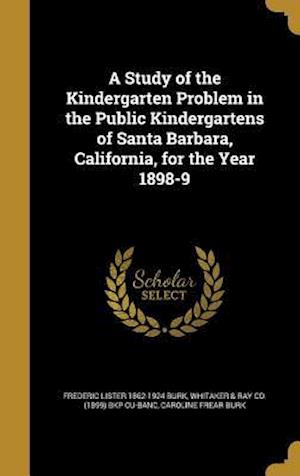 A Study of the Kindergarten Problem in the Public Kindergartens of Santa Barbara, California, for the Year 1898-9 af Frederic Lister 1862-1924 Burk, Caroline Frear Burk